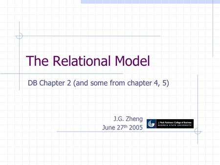 The Relational Model DB Chapter 2 (and some from chapter 4, 5) J.G. Zheng June 27 th 2005.