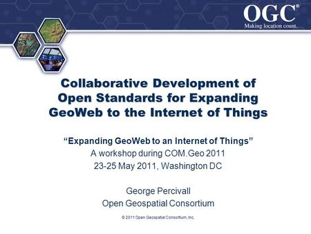 ® ® Collaborative Development of Open Standards for Expanding GeoWeb to the Internet of Things Expanding GeoWeb to an Internet of Things A workshop during.