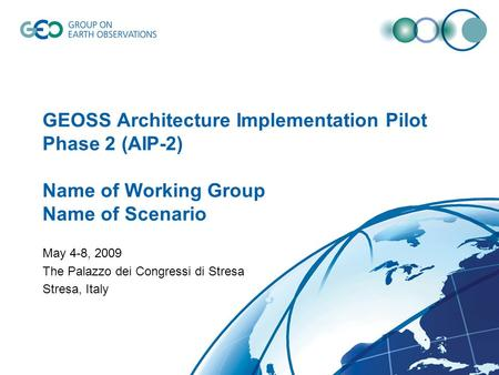 GEOSS Architecture Implementation Pilot Phase 2 (AIP-2) Name of Working Group Name of Scenario May 4-8, 2009 The Palazzo dei Congressi di Stresa Stresa,