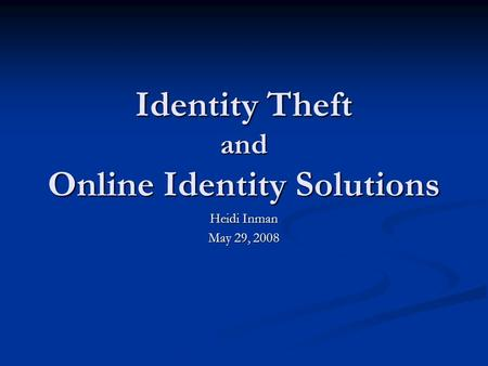 Identity Theft and Online Identity Solutions Heidi Inman May 29, 2008.
