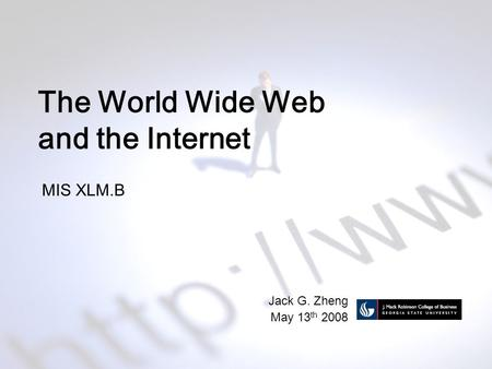The World Wide Web and the Internet MIS XLM.B Jack G. Zheng May 13 th 2008.