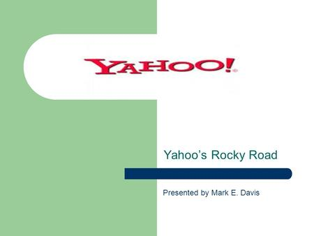 Yahoos Rocky Road Presented by Mark E. Davis. History In January 1994, Jerry Yang and David Filo started a list of web pages in campus trailer at Stanford.