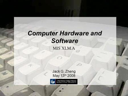 Computer Hardware and Software Jack G. Zheng May 13 th 2008 MIS XLM.A.