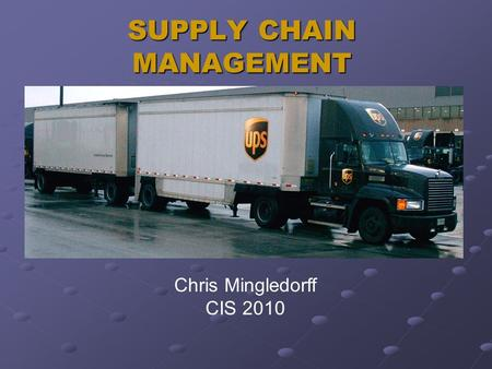 SUPPLY CHAIN MANAGEMENT Chris Mingledorff CIS 2010.
