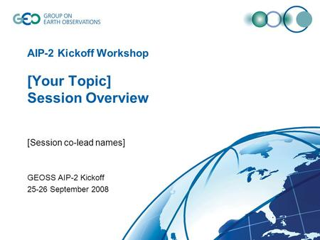 AIP-2 Kickoff Workshop [Your Topic] Session Overview [Session co-lead names] GEOSS AIP-2 Kickoff 25-26 September 2008.