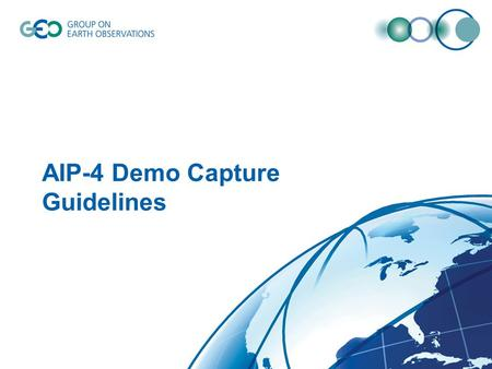 AIP-4 Demo Capture Guidelines. Guidelines for demo capture 3-5 min for each demonstration Check out AIP-1, AIP-2 and AIP-3 for what is expected. –http://www.ogcnetwork.net/AIPdemoshttp://www.ogcnetwork.net/AIPdemos.