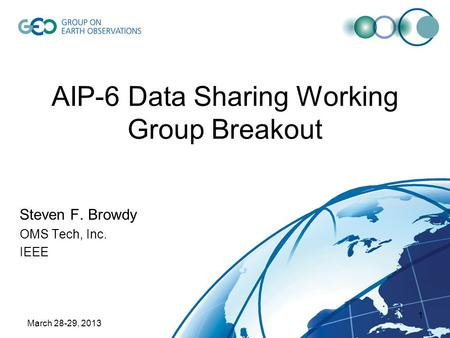 March 28-29, 2013 1 AIP-6 Data Sharing Working Group Breakout Steven F. Browdy OMS Tech, Inc. IEEE.