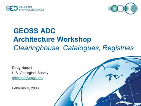 GEOSS ADC Architecture Workshop Clearinghouse, Catalogues, Registries Doug Nebert U.S. Geological Survey February 5, 2008.