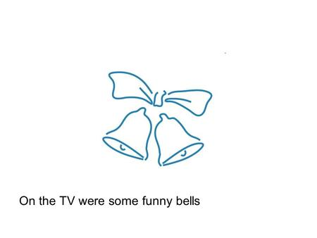 On the TV were some funny bells. …that sounded like a bird chirping.