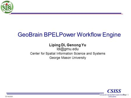 Page 1 CSISS LCenter for Spatial Information Science and Systems 03/19/2008 GeoBrain BPELPower Workflow Engine Liping Di, Genong Yu Center.
