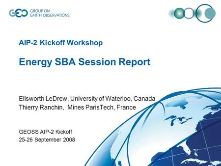 AIP-2 Kickoff Workshop Energy SBA Session Report Ellsworth LeDrew, University of Waterloo, Canada Thierry Ranchin, Mines ParisTech, France GEOSS AIP-2.