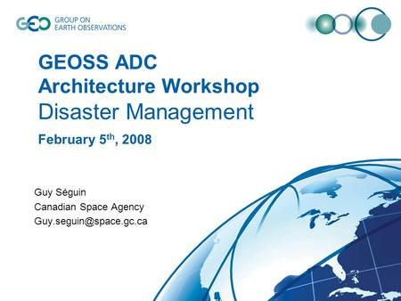GEOSS ADC Architecture Workshop Disaster Management February 5 th, 2008 Guy Séguin Canadian Space Agency