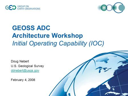 GEOSS ADC Architecture Workshop Initial Operating Capability (IOC) Doug Nebert U.S. Geological Survey February 4, 2008.