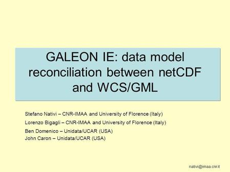 GALEON IE: data model reconciliation between netCDF and WCS/GML Stefano Nativi – CNR-IMAA and University of Florence (Italy) Lorenzo.