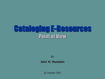 Cataloging E-Resources Point of View By Amr H. Hussein 23 October 2001.