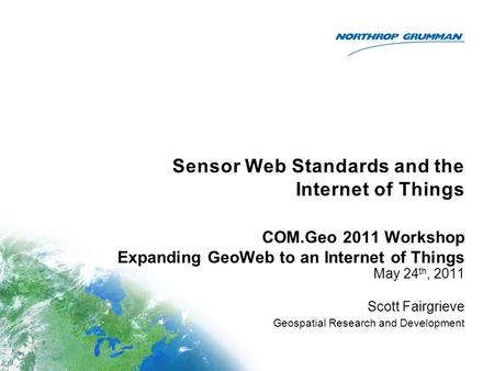 Sensor Web Standards and the Internet of Things May 24 th, 2011 Scott Fairgrieve Geospatial Research and Development COM.Geo 2011 Workshop Expanding GeoWeb.