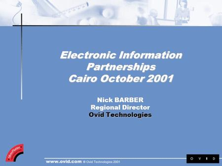 Electronic Information Partnerships Cairo October 2001 Ovid Technologies Electronic Information Partnerships Cairo October 2001 Nick BARBER Regional Director.