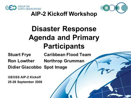 AIP-2 Kickoff Workshop Disaster Response Agenda and Primary Participants Stuart FryeCaribbean Flood Team Ron LowtherNorthrop Grumman Didier GiacobboSpot.