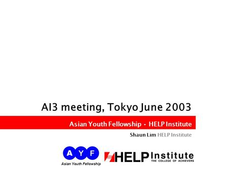 Asian Youth Fellowship HELP Institute AI3 meeting, Tokyo June 2003 Asian Youth Fellowship HELP Institute Shaun Lim HELP Institute A YF Asian Youth Fellowship.