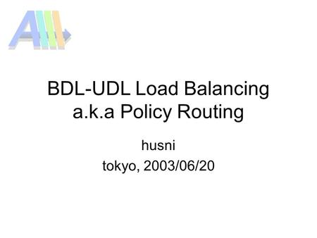 BDL-UDL Load Balancing a.k.a Policy Routing husni tokyo, 2003/06/20.