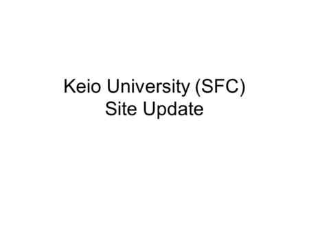 Keio University (SFC) Site Update. –SFC – Operation TF –Maintenance report and announcement –Network Topology of SFC –Member Update –Summary of on-going.