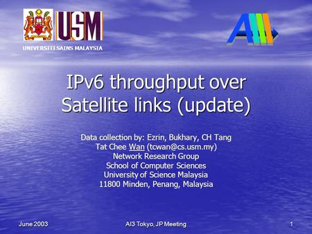 UNIVERSITI SAINS MALAYSIA AI3 Tokyo, JP Meeting 1 June 2003 IPv6 throughput over Satellite links (update) Data collection by: Ezrin, Bukhary, CH Tang Tat.
