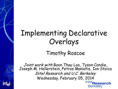 Implementing Declarative Overlays Timothy Roscoe Joint work with Boon Thau Loo, Tyson Condie, Joseph M. Hellerstein, Petros Maniatis, Ion Stoica Intel.