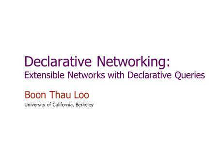 Declarative Networking: Extensible Networks with Declarative Queries Boon Thau Loo University of California, Berkeley.