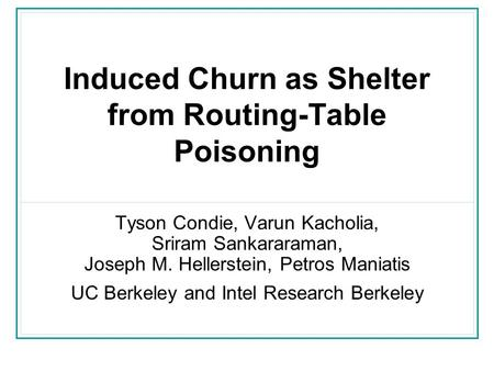 Induced Churn as Shelter from Routing-Table Poisoning Tyson Condie, Varun Kacholia, Sriram Sankararaman, Joseph M. Hellerstein, Petros Maniatis UC Berkeley.