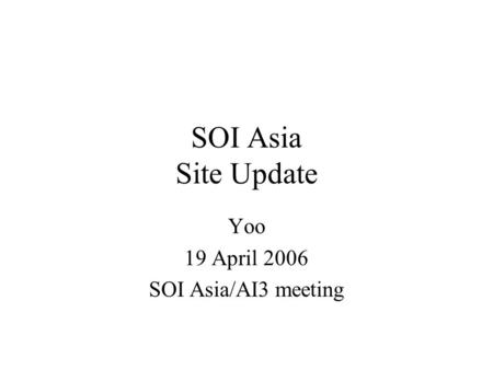 SOI Asia Site Update Yoo 19 April 2006 SOI Asia/AI3 meeting.