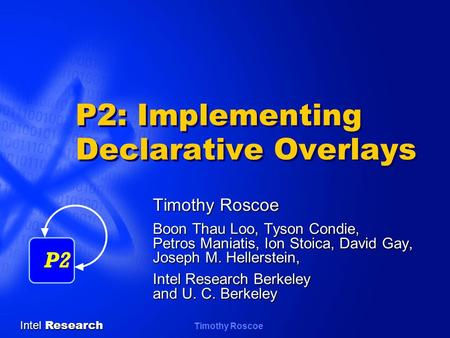 Intel Research Timothy Roscoe P2: Implementing Declarative Overlays Timothy Roscoe Boon Thau Loo, Tyson Condie, Petros Maniatis, Ion Stoica, David Gay,