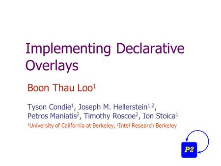 Implementing Declarative Overlays Boon Thau Loo 1 Tyson Condie 1, Joseph M. Hellerstein 1,2, Petros Maniatis 2, Timothy Roscoe 2, Ion Stoica 1 1 University.