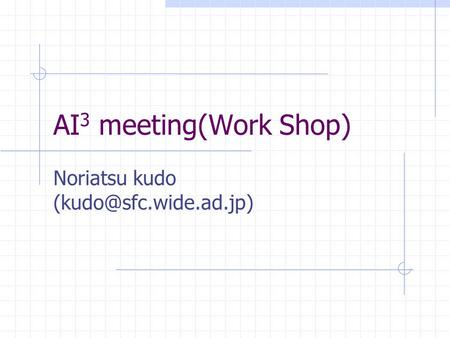 Noriatsu kudo (kudo@sfc.wide.ad.jp) AI3 meeting(Work Shop) Noriatsu kudo (kudo@sfc.wide.ad.jp)