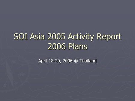 SOI Asia 2005 Activity Report 2006 Plans April 18-20, Thailand.