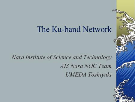 The Ku-band Network Nara Institute of Science and Technology AI3 Nara NOC Team UMEDA Toshiyuki.