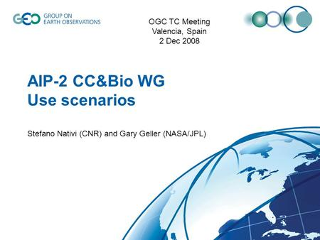 AIP-2 CC&Bio WG Use scenarios Stefano Nativi (CNR) and Gary Geller (NASA/JPL) OGC TC Meeting Valencia, Spain 2 Dec 2008.