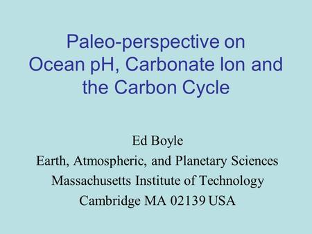 Paleo-perspective on Ocean pH, Carbonate Ion and the Carbon Cycle Ed Boyle Earth, Atmospheric, and Planetary Sciences Massachusetts Institute of Technology.