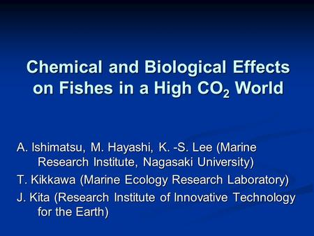 Chemical and Biological Effects on Fishes in a High CO 2 World A. Ishimatsu, M. Hayashi, K. -S. Lee (Marine Research Institute, Nagasaki University) T.
