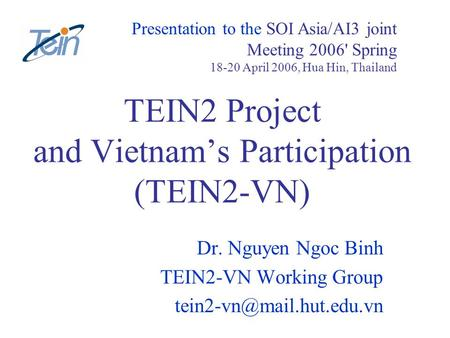 TEIN2 Project and Vietnams Participation (TEIN2-VN) Dr. Nguyen Ngoc Binh TEIN2-VN Working Group Presentation to the SOI Asia/AI3.