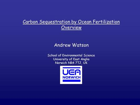 Carbon Sequestration by Ocean Fertilization Overview Andrew Watson School of Environmental Science University of East Anglia Norwich NR4 7TJ, UK.