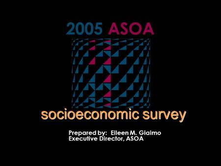 2005 ASOA Prepared by: Eileen M. Giaimo Executive Director, ASOA socioeconomic survey.