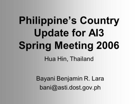 Philippines Country Update for AI3 Spring Meeting 2006 Bayani Benjamin R. Lara Hua Hin, Thailand.