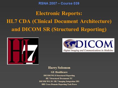 RSNA 2007 – Course 039 Electronic Reports: HL7 CDA (Clinical Document Architecture) and DICOM SR (Structured Reporting) Harry Solomon GE Healthcare DICOM.