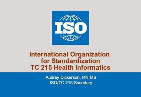 1 2007 International Organization for Standardization TC 215 Health Informatics Audrey Dickerson, RN MS ISO/TC 215 Secretary.