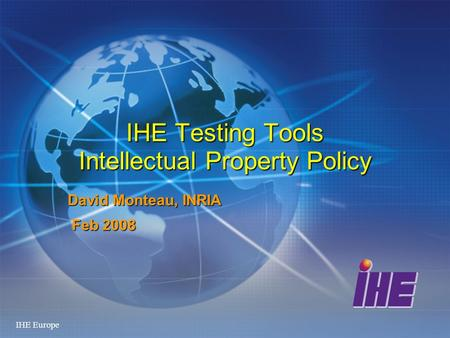 IHE Europe IHE Testing Tools Intellectual Property Policy David Monteau, INRIA Feb 2008 Feb 2008.