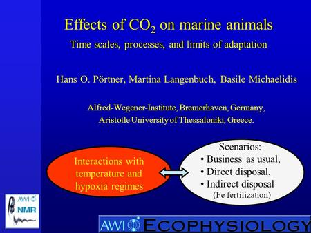 Effects of CO 2 on marine animals Time scales, processes, and limits of adaptation Hans O. Pörtner, Martina Langenbuch, Basile Michaelidis Alfred-Wegener-Institute,