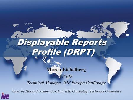 Displayable Reports Profile (DRPT) Marco Eichelberg OFFIS Technical Manager, IHE Europe Cardiology Slides by Harry Solomon, Co-chair, IHE Cardiology Technical.