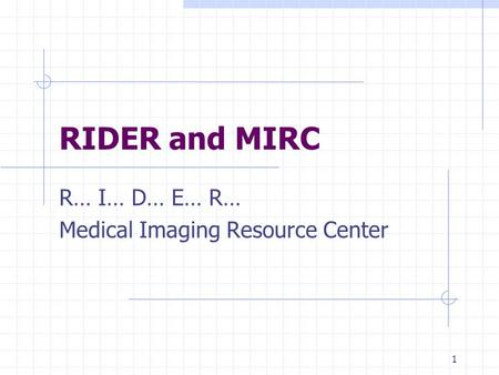 1 RIDER and MIRC R… I… D… E… R… Medical Imaging Resource Center.