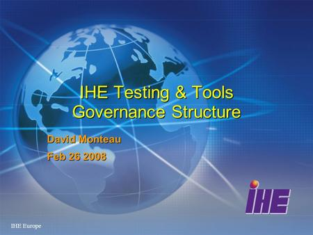 IHE Europe IHE Testing & Tools Governance Structure David Monteau Feb 26 2008.