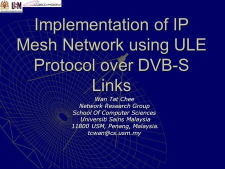 Implementation of IP Mesh Network using ULE Protocol over DVB-S Links Wan Tat Chee Network Research Group School Of Computer Sciences Universiti Sains.